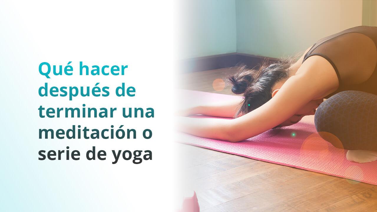 Que hacer al terminar tu yoga o meditación